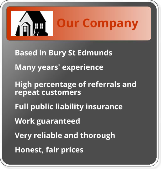 Based in Bury St Edmunds; many years experience; high percentage of referrals and repeat customers; full public liability insurance; work guaranteed; very reliable and throrough; honest and fair prices