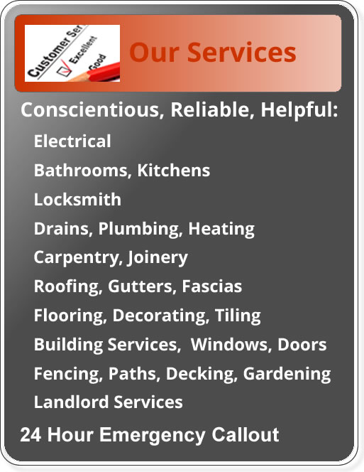 Conscientious, reliable and helful: plumbing heating drains; electrical; kitchens and bathrooms; flooring decorating and tiling; building roofing windows and gutters; carpentry and joinery; locks and fencing paths, decking and gardening